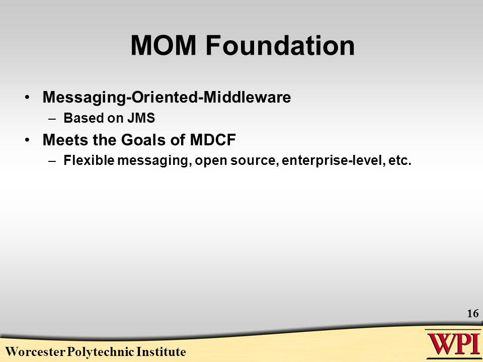 Worcester Polytechnic Institute 16 MOM Foundation Messaging-Oriented-Middleware –Based on JMS Meets the Goals of MDCF –Flexible messaging, open source, enterprise-level, etc.