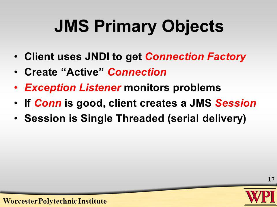 JMS Primary Objects Client uses JNDI to get Connection Factory Create Active Connection Exception Listener monitors problems If Conn is good, client creates a JMS Session Session is Single Threaded (serial delivery) Worcester Polytechnic Institute 17