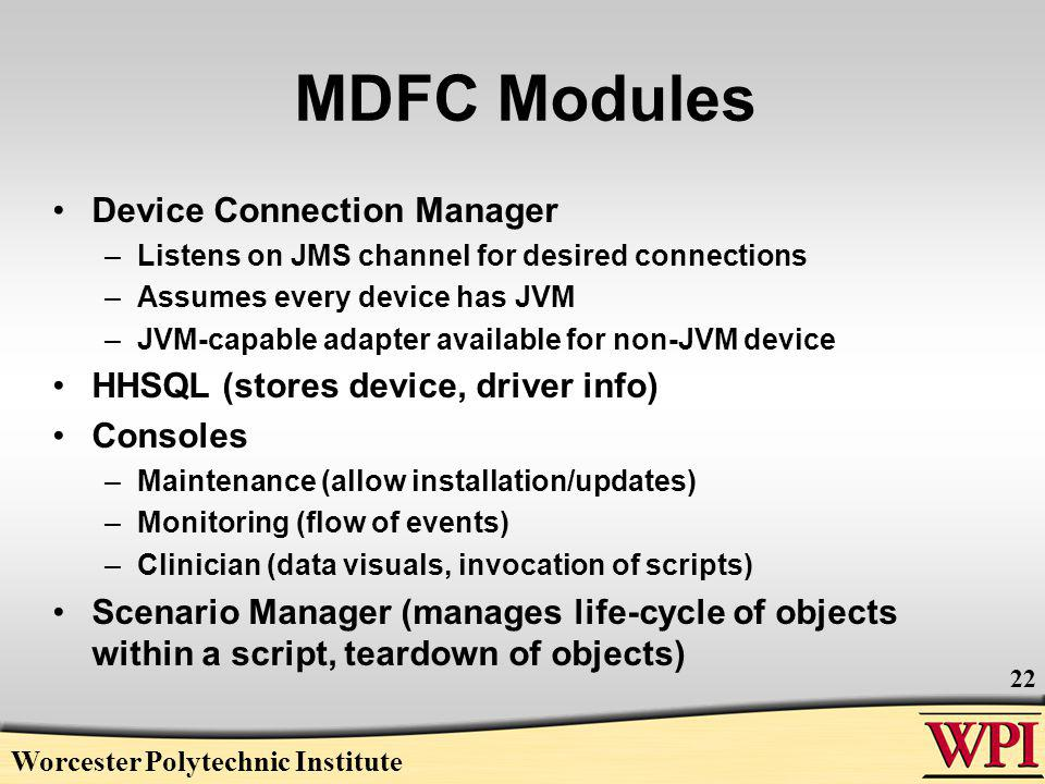 MDFC Modules Device Connection Manager –Listens on JMS channel for desired connections –Assumes every device has JVM –JVM-capable adapter available for non-JVM device HHSQL (stores device, driver info) Consoles –Maintenance (allow installation/updates) –Monitoring (flow of events) –Clinician (data visuals, invocation of scripts) Scenario Manager (manages life-cycle of objects within a script, teardown of objects) Worcester Polytechnic Institute 22