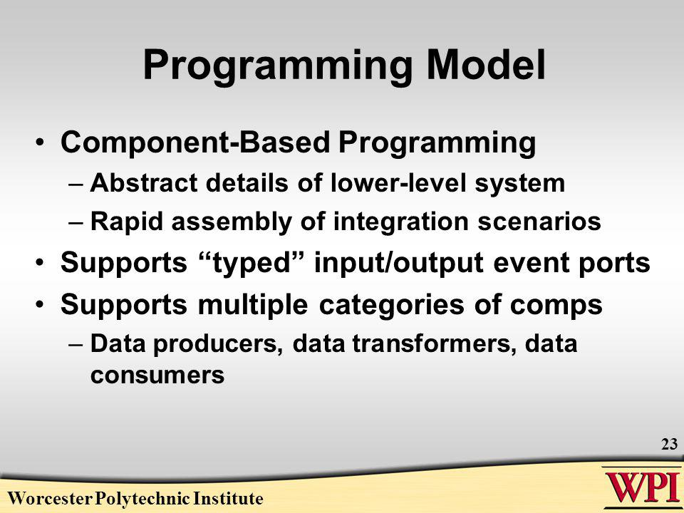 Programming Model Component-Based Programming –Abstract details of lower-level system –Rapid assembly of integration scenarios Supports typed input/output event ports Supports multiple categories of comps –Data producers, data transformers, data consumers Worcester Polytechnic Institute 23