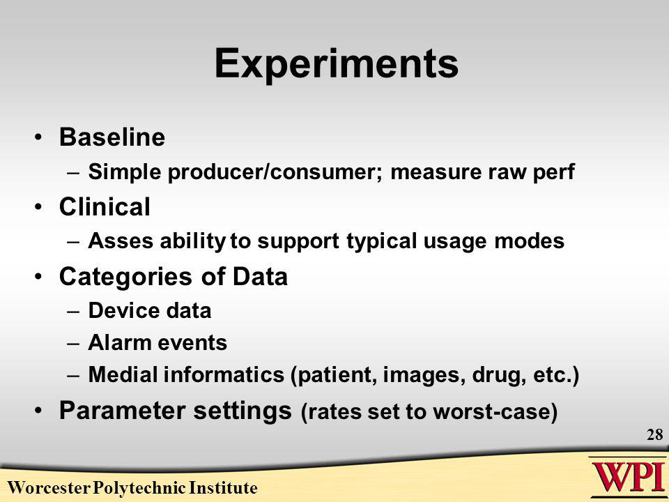 Experiments Baseline –Simple producer/consumer; measure raw perf Clinical –Asses ability to support typical usage modes Categories of Data –Device data –Alarm events –Medial informatics (patient, images, drug, etc.) Parameter settings (rates set to worst-case) Worcester Polytechnic Institute 28