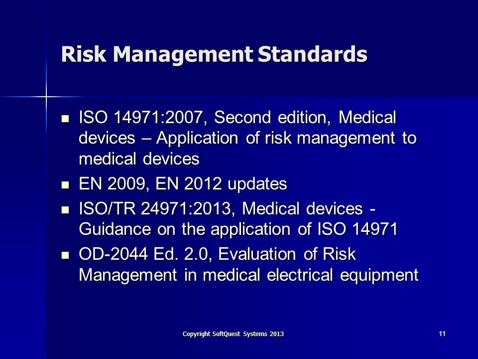 Copyright SoftQuest Systems 2013 Risk Management Standards ISO 14971:2007, Second edition, Medical devices – Application of risk management to medical devices ISO 14971:2007, Second edition, Medical devices – Application of risk management to medical devices EN 2009, EN 2012 updates EN 2009, EN 2012 updates ISO/TR 24971:2013, Medical devices - Guidance on the application of ISO 14971 ISO/TR 24971:2013, Medical devices - Guidance on the application of ISO 14971 OD-2044 Ed.