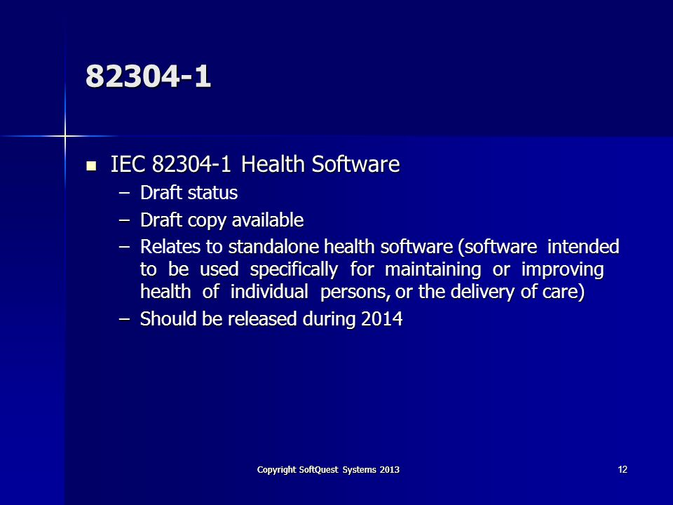 Copyright SoftQuest Systems 2013 82304-1 IEC 82304-1 Health Software IEC 82304-1 Health Software – –Draft status –Draft copy available –standalone health software (software intended to be used specifically for maintaining or improving health of individual persons, or the delivery of care) –Relates to standalone health software (software intended to be used specifically for maintaining or improving health of individual persons, or the delivery of care) –Should be released during 2014 12