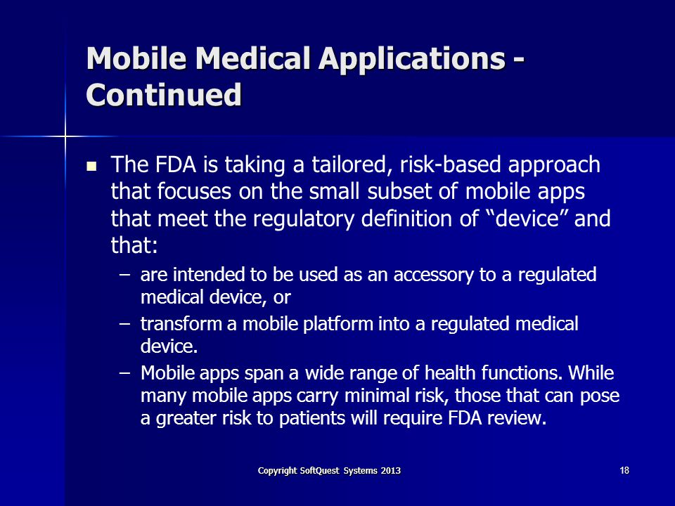 Copyright SoftQuest Systems 2013 Mobile Medical Applications - Continued The FDA is taking a tailored, risk-based approach that focuses on the small subset of mobile apps that meet the regulatory definition of device and that: – –are intended to be used as an accessory to a regulated medical device, or – –transform a mobile platform into a regulated medical device.