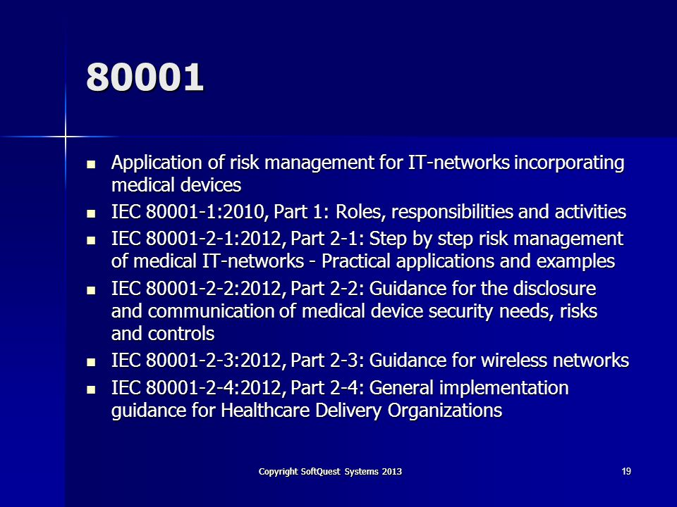 Copyright SoftQuest Systems 2013 80001 Application of risk management for IT-networks incorporating medical devices Application of risk management for IT-networks incorporating medical devices IEC 80001-1:2010, Part 1: Roles, responsibilities and activities IEC 80001-1:2010, Part 1: Roles, responsibilities and activities IEC 80001-2-1:2012, Part 2-1: Step by step risk management of medical IT-networks - Practical applications and examples IEC 80001-2-1:2012, Part 2-1: Step by step risk management of medical IT-networks - Practical applications and examples IEC 80001-2-2:2012, Part 2-2: Guidance for the disclosure and communication of medical device security needs, risks and controls IEC 80001-2-2:2012, Part 2-2: Guidance for the disclosure and communication of medical device security needs, risks and controls IEC 80001-2-3:2012, Part 2-3: Guidance for wireless networks IEC 80001-2-3:2012, Part 2-3: Guidance for wireless networks IEC 80001-2-4:2012, Part 2-4: General implementation guidance for Healthcare Delivery Organizations IEC 80001-2-4:2012, Part 2-4: General implementation guidance for Healthcare Delivery Organizations 19