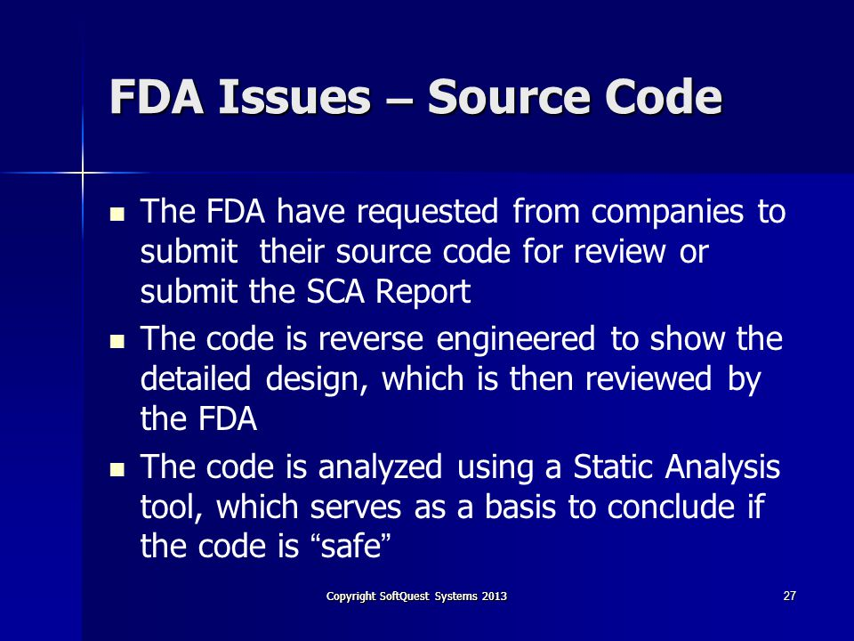 Copyright SoftQuest Systems 2013 27 FDA Issues – Source Code The FDA have requested from companies to submit their source code for review or submit the SCA Report The code is reverse engineered to show the detailed design, which is then reviewed by the FDA The code is analyzed using a Static Analysis tool, which serves as a basis to conclude if the code is safe