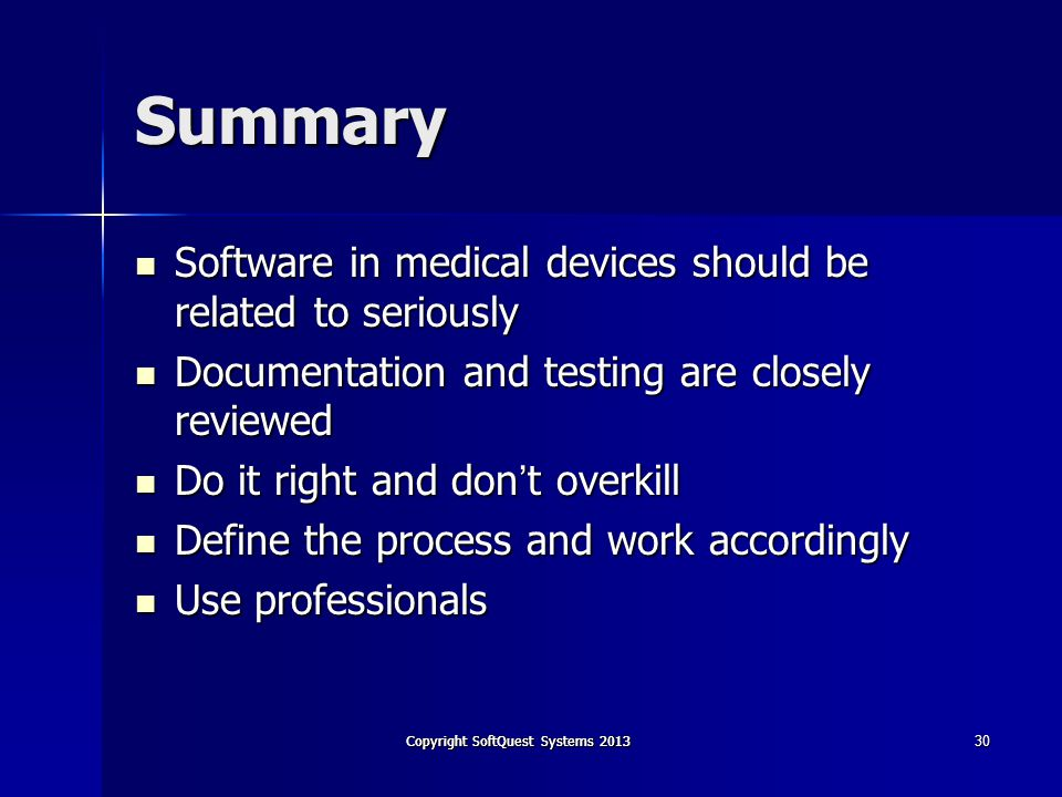 Copyright SoftQuest Systems 2013 30 Summary Software in medical devices should be related to seriously Software in medical devices should be related to seriously Documentation and testing are closely reviewed Documentation and testing are closely reviewed Do it right and don t overkill Do it right and don t overkill Define the process and work accordingly Define the process and work accordingly Use professionals Use professionals