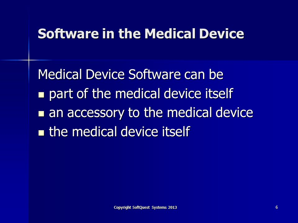 Copyright SoftQuest Systems 2013 Software in the Medical Device Medical Device Software can be part of the medical device itself part of the medical device itself an accessory to the medical device an accessory to the medical device the medical device itself the medical device itself 6