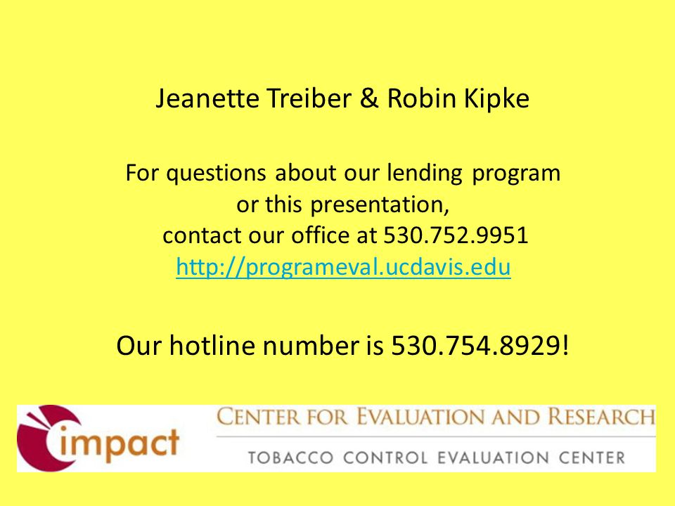 Jeanette Treiber & Robin Kipke For questions about our lending program or this presentation, contact our office at 530.752.9951 http://programeval.ucdavis.edu Our hotline number is 530.754.8929.
