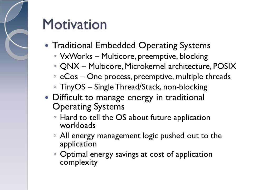 Motivation Traditional Embedded Operating Systems VxWorks – Multicore, preemptive, blocking QNX – Multicore, Microkernel architecture, POSIX eCos – One process, preemptive, multiple threads TinyOS – Single Thread/Stack, non-blocking Difficult to manage energy in traditional Operating Systems Hard to tell the OS about future application workloads All energy management logic pushed out to the application Optimal energy savings at cost of application complexity