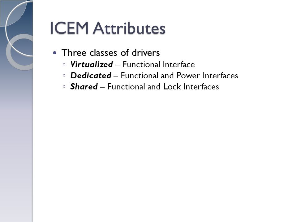 ICEM Attributes Three classes of drivers Virtualized – Functional Interface Dedicated – Functional and Power Interfaces Shared – Functional and Lock Interfaces