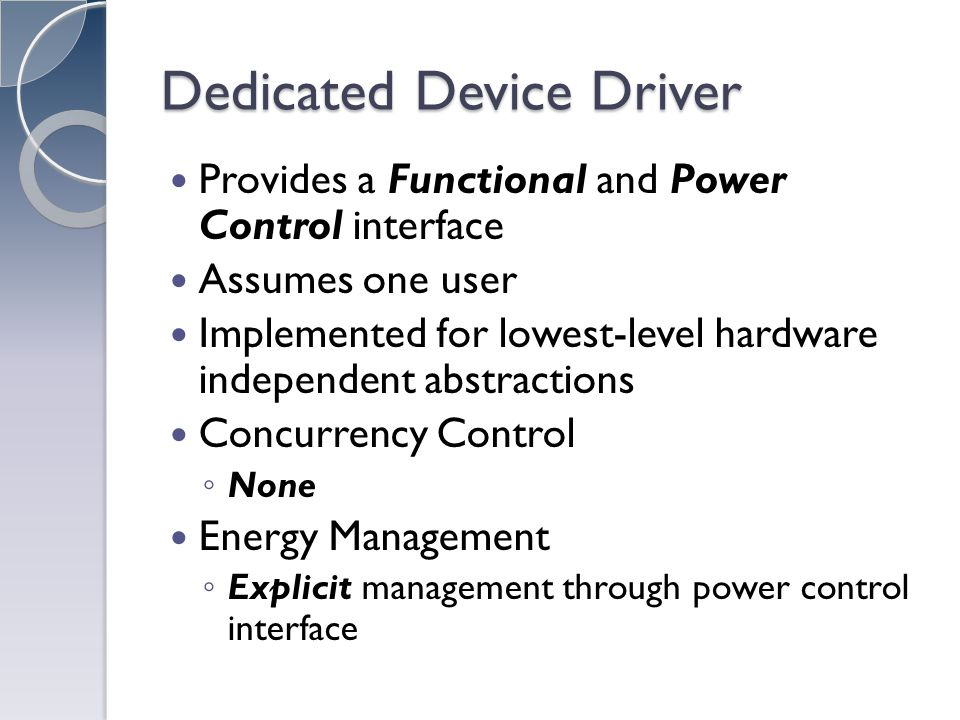 Dedicated Device Driver Provides a Functional and Power Control interface Assumes one user Implemented for lowest-level hardware independent abstractions Concurrency Control None Energy Management Explicit management through power control interface