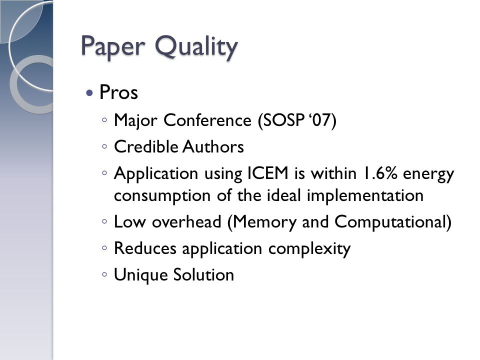 Paper Quality Pros Major Conference (SOSP 07) Credible Authors Application using ICEM is within 1.6% energy consumption of the ideal implementation Low overhead (Memory and Computational) Reduces application complexity Unique Solution