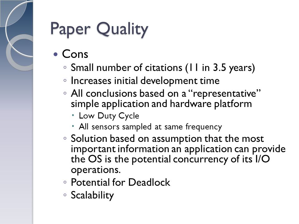 Paper Quality Cons Small number of citations (11 in 3.5 years) Increases initial development time All conclusions based on a representative simple application and hardware platform Low Duty Cycle All sensors sampled at same frequency Solution based on assumption that the most important information an application can provide the OS is the potential concurrency of its I/O operations.