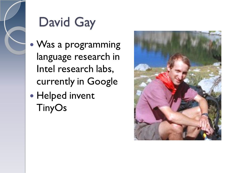 David Gay Was a programming language research in Intel research labs, currently in Google Helped invent TinyOs