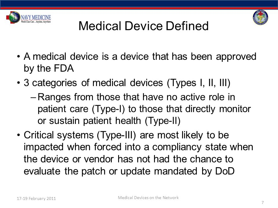 Compliancy The Medical Device STIG does not provide get-out- of-jail card with regard to compliancy requirements –STIG does acknowledge that compliancy cannot always be achieved within the timeframe required by DoD/DoN All cases where compliancy (STIG, IAVM, etc.) cannot be achieved, or cannot be achieved within Agency/Service established timeframes: 1.The vendor should be notified 2.POA&M should be generated and submitted to the DAA for approval 8 17-19 February 2011 Medical Devices on the Network