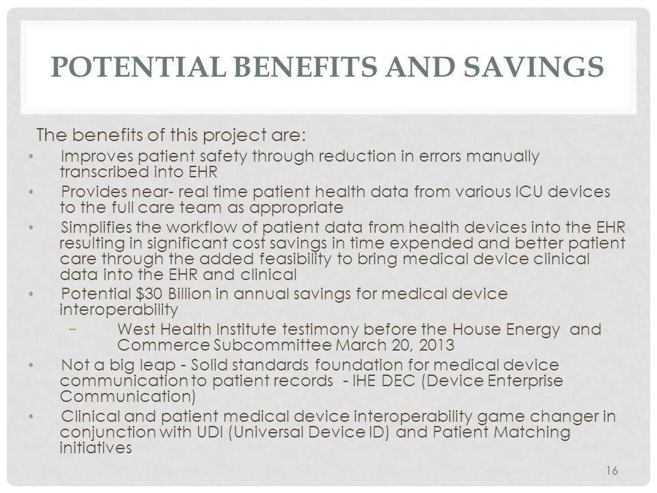 POTENTIAL BENEFITS AND SAVINGS The benefits of this project are: Improves patient safety through reduction in errors manually transcribed into EHR Provides near- real time patient health data from various ICU devices to the full care team as appropriate Simplifies the workflow of patient data from health devices into the EHR resulting in significant cost savings in time expended and better patient care through the added feasibility to bring medical device clinical data into the EHR and clinical Potential $30 Billion in annual savings for medical device interoperability West Health Institute testimony before the House Energy and Commerce Subcommittee March 20, 2013 Not a big leap - Solid standards foundation for medical device communication to patient records - IHE DEC (Device Enterprise Communication) Clinical and patient medical device interoperability game changer in conjunction with UDI (Universal Device ID) and Patient Matching initiatives 16