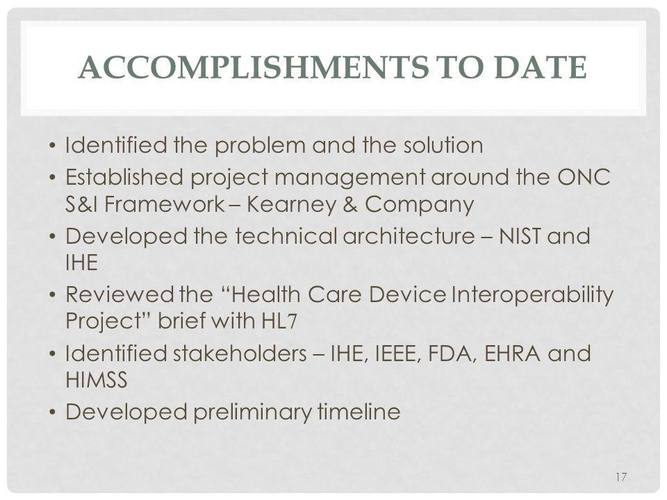 ACCOMPLISHMENTS TO DATE Identified the problem and the solution Established project management around the ONC S&I Framework – Kearney & Company Developed the technical architecture – NIST and IHE Reviewed the Health Care Device Interoperability Project brief with HL 7 Identified stakeholders – IHE, IEEE, FDA, EHRA and HIMSS Developed preliminary timeline 17
