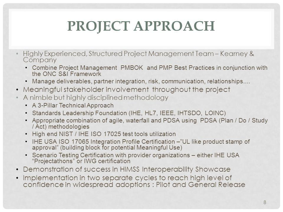 PROJECT APPROACH Highly Experienced, Structured Project Management Team – Kearney & Company Combine Project Management PMBOK and PMP Best Practices in conjunction with the ONC S&I Framework Manage deliverables, partner integration, risk, communication, relationships....