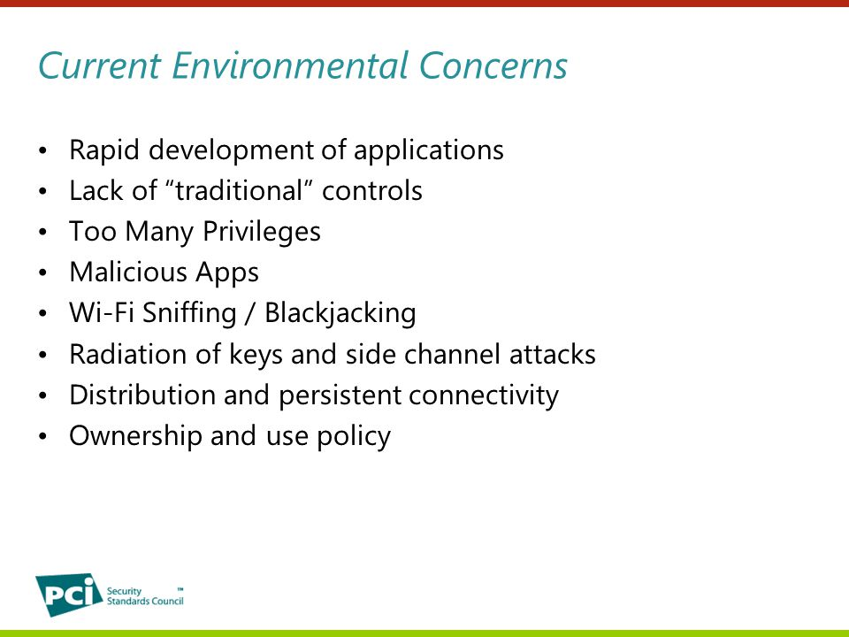 Current Environmental Concerns Rapid development of applications Lack of traditional controls Too Many Privileges Malicious Apps Wi-Fi Sniffing / Blackjacking Radiation of keys and side channel attacks Distribution and persistent connectivity Ownership and use policy