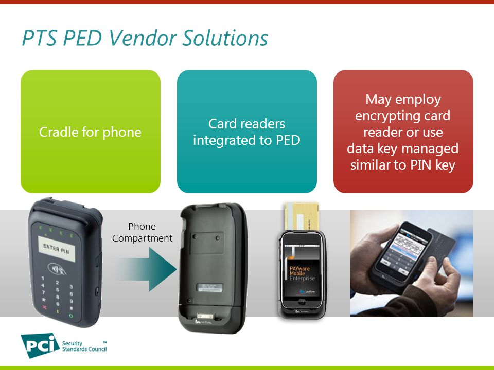 PTS PED Vendor Solutions Phone Compartment Cradle for phone May employ encrypting card reader or use data key managed similar to PIN key Card readers integrated to PED