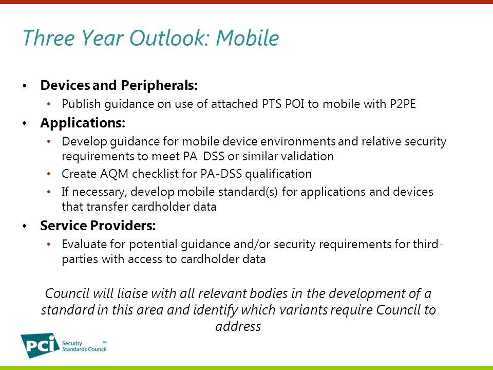 Three Year Outlook: Mobile Devices and Peripherals: Publish guidance on use of attached PTS POI to mobile with P2PE Applications: Develop guidance for mobile device environments and relative security requirements to meet PA-DSS or similar validation Create AQM checklist for PA-DSS qualification If necessary, develop mobile standard(s) for applications and devices that transfer cardholder data Service Providers: Evaluate for potential guidance and/or security requirements for third- parties with access to cardholder data Council will liaise with all relevant bodies in the development of a standard in this area and identify which variants require Council to address