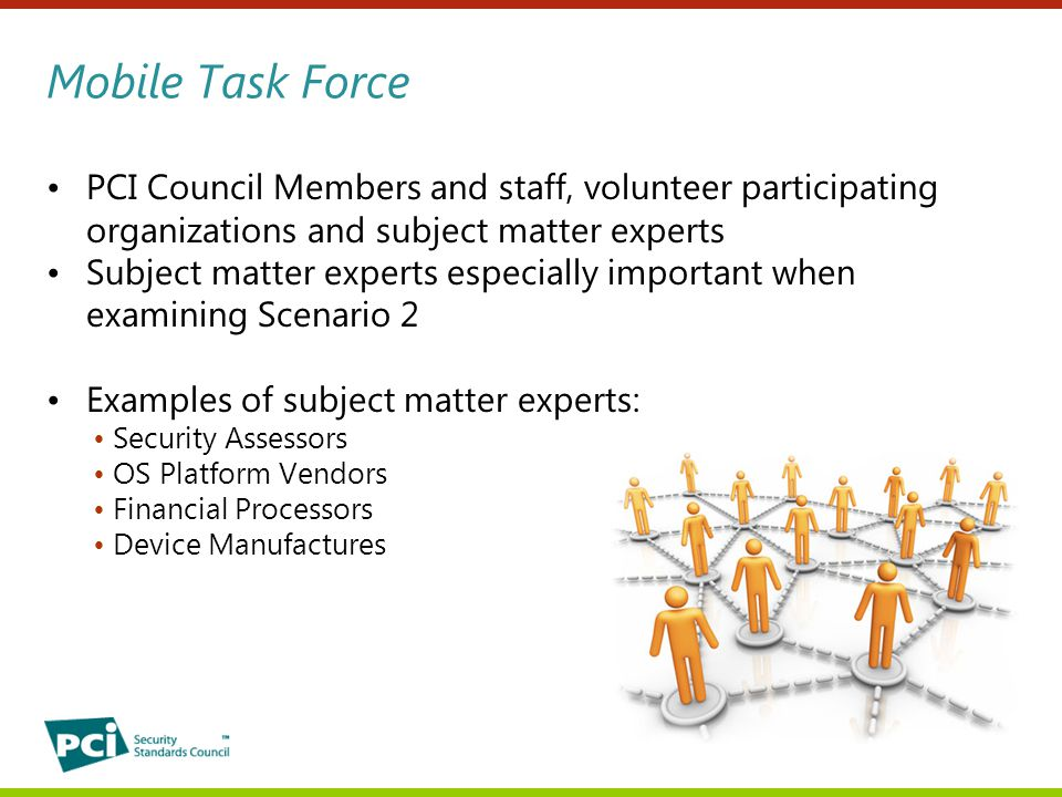 Mobile Task Force PCI Council Members and staff, volunteer participating organizations and subject matter experts Subject matter experts especially important when examining Scenario 2 Examples of subject matter experts: Security Assessors OS Platform Vendors Financial Processors Device Manufactures