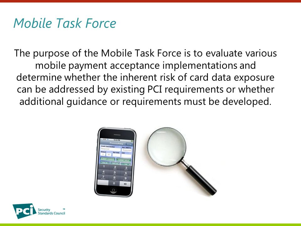 Mobile Task Force The purpose of the Mobile Task Force is to evaluate various mobile payment acceptance implementations and determine whether the inherent risk of card data exposure can be addressed by existing PCI requirements or whether additional guidance or requirements must be developed.