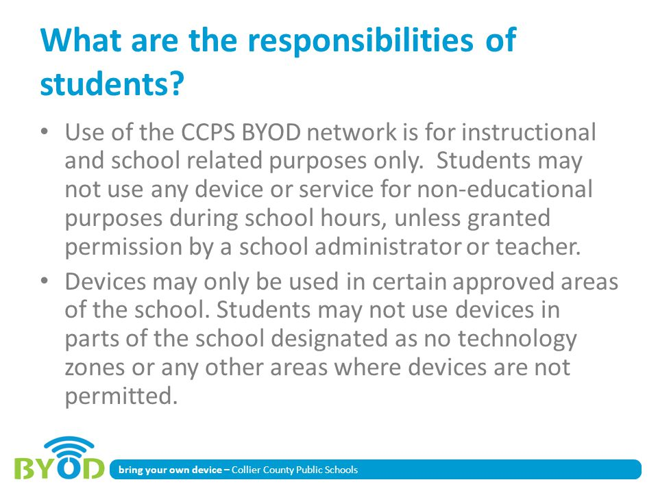 bring your own device – Collier County Public Schools What are the responsibilities of students? Use of the CCPS BYOD network is for instructional and