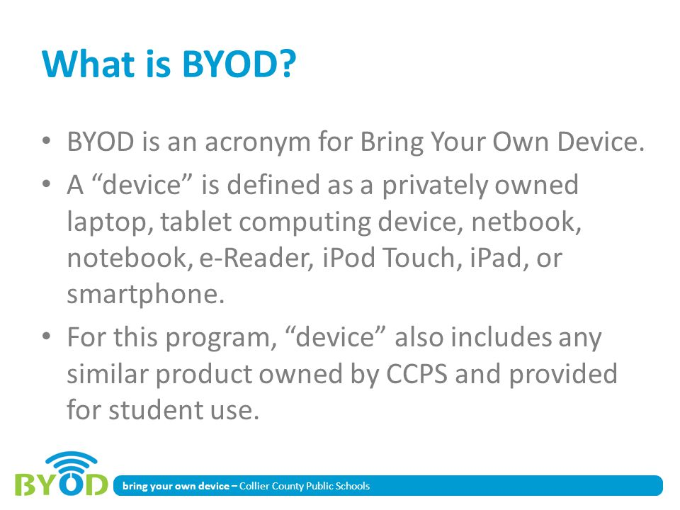 bring your own device – Collier County Public Schools What is BYOD? BYOD is an acronym for Bring Your Own Device. A device is defined as a privately o