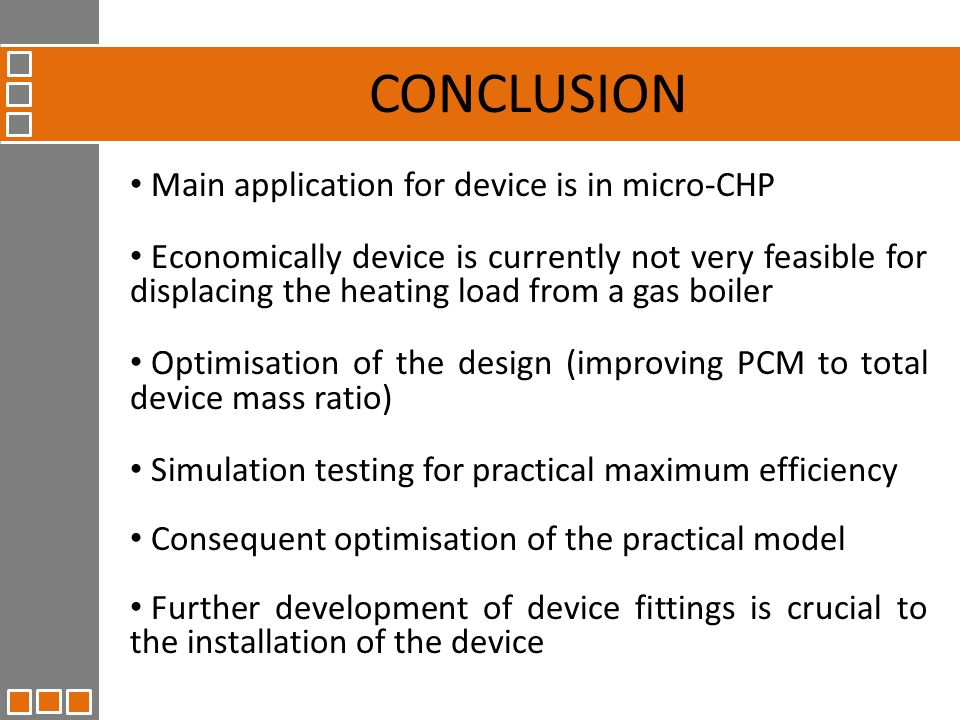 Main application for device is in micro-CHP Economically device is currently not very feasible for displacing the heating load from a gas boiler Optimisation of the design (improving PCM to total device mass ratio) Simulation testing for practical maximum efficiency Consequent optimisation of the practical model Further development of device fittings is crucial to the installation of the device CONCLUSION