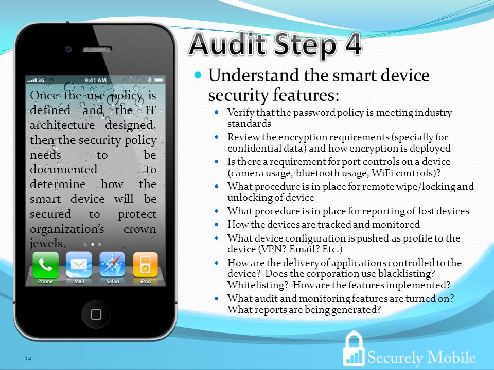 Understand the smart device security features: Verify that the password policy is meeting industry standards Review the encryption requirements (specially for confidential data) and how encryption is deployed Is there a requirement for port controls on a device (camera usage, bluetooth usage, WiFi controls).