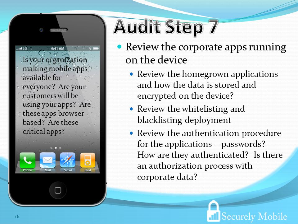 Review the corporate apps running on the device Review the homegrown applications and how the data is stored and encrypted on the device.