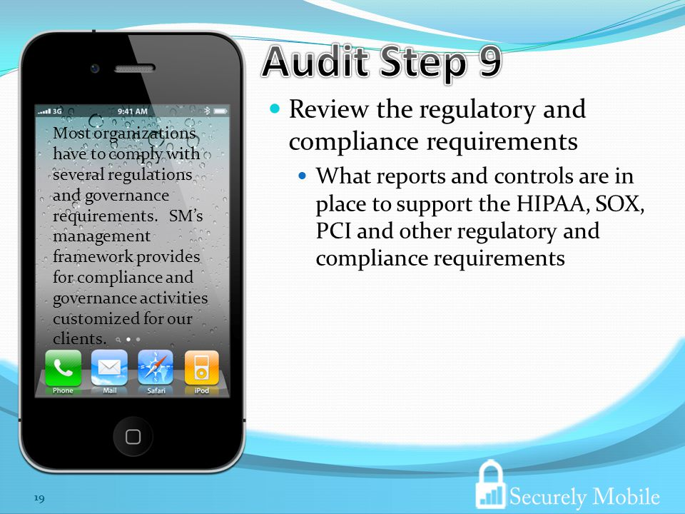 Review the regulatory and compliance requirements What reports and controls are in place to support the HIPAA, SOX, PCI and other regulatory and compliance requirements 19 Most organizations have to comply with several regulations and governance requirements.