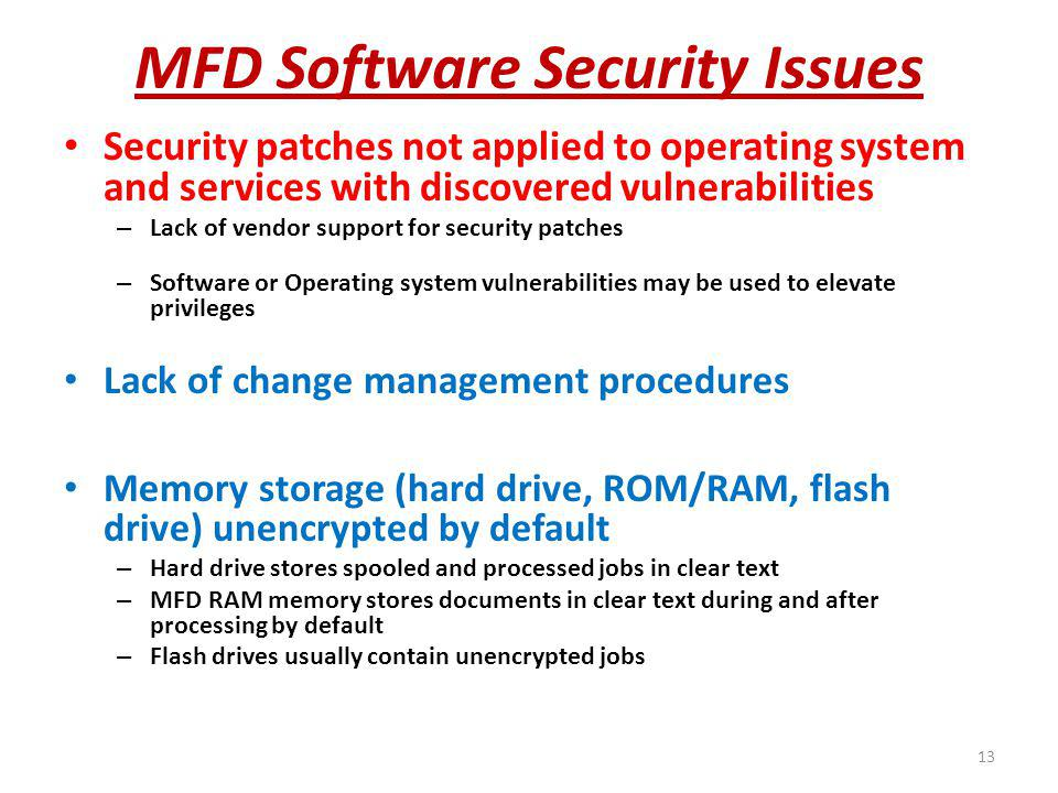 MFD Software Security Issues Security patches not applied to operating system and services with discovered vulnerabilities – Lack of vendor support for security patches – Software or Operating system vulnerabilities may be used to elevate privileges Lack of change management procedures Memory storage (hard drive, ROM/RAM, flash drive) unencrypted by default – Hard drive stores spooled and processed jobs in clear text – MFD RAM memory stores documents in clear text during and after processing by default – Flash drives usually contain unencrypted jobs 13