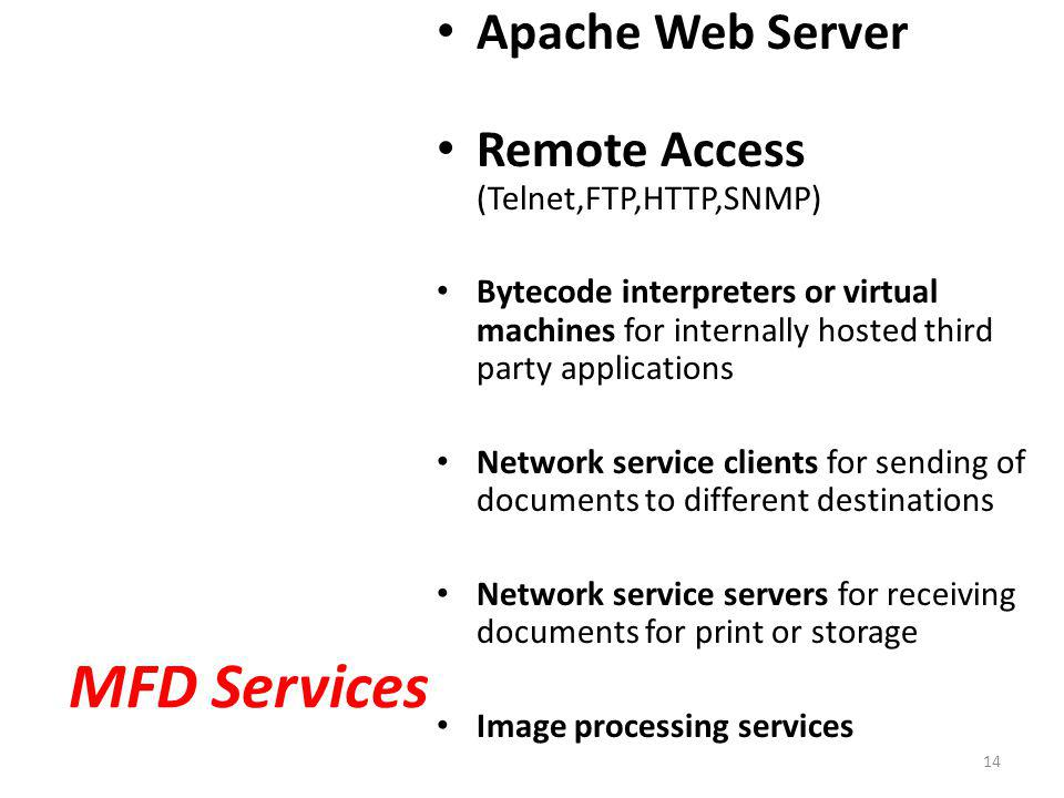 MFD Services Apache Web Server Remote Access (Telnet,FTP,HTTP,SNMP) Bytecode interpreters or virtual machines for internally hosted third party applications Network service clients for sending of documents to different destinations Network service servers for receiving documents for print or storage Image processing services 14