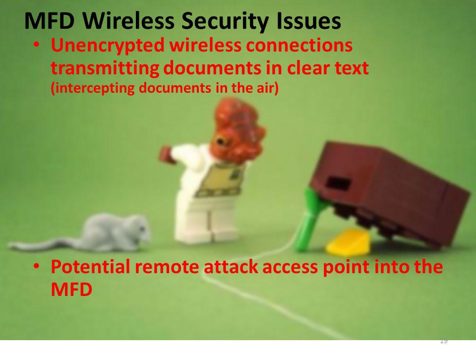 MFD Wireless Security Issues Unencrypted wireless connections transmitting documents in clear text (intercepting documents in the air) Potential remote attack access point into the MFD 19