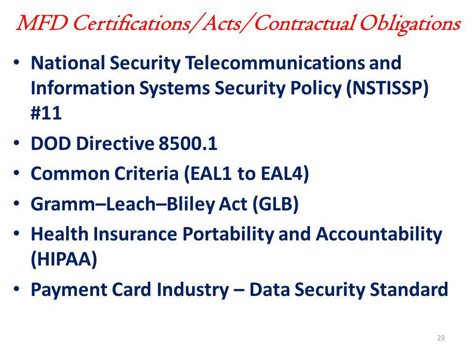 MFD Certifications/Acts/Contractual Obligations National Security Telecommunications and Information Systems Security Policy (NSTISSP) #11 DOD Directive 8500.1 Common Criteria (EAL1 to EAL4) Gramm–Leach–Bliley Act (GLB) Health Insurance Portability and Accountability (HIPAA) Payment Card Industry – Data Security Standard 29