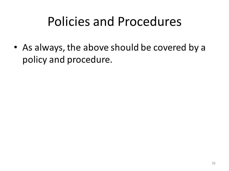Policies and Procedures As always, the above should be covered by a policy and procedure. 38