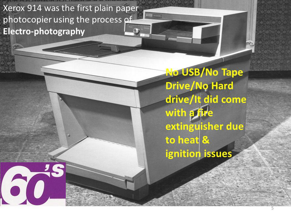 Xerox 914 was the first plain paper photocopier using the process of Electro-photography No USB/No Tape Drive/No Hard drive/It did come with a fire extinguisher due to heat & ignition issues 5