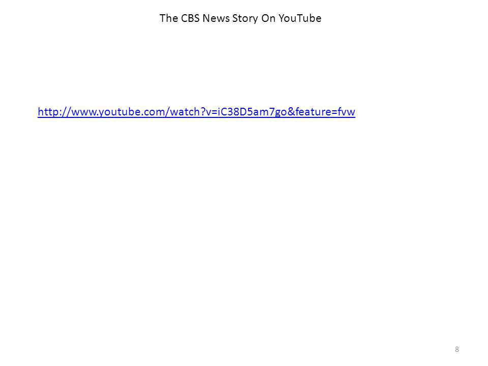 The CBS News Story On YouTube 8 http://www.youtube.com/watch v=iC38D5am7go&feature=fvw