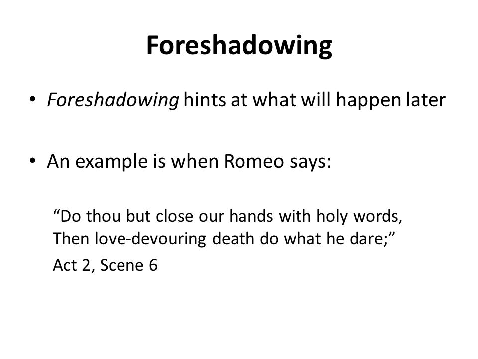 Foreshadowing Foreshadowing hints at what will happen later An example is when Romeo says: Do thou but close our hands with holy words, Then love-devouring death do what he dare; Act 2, Scene 6