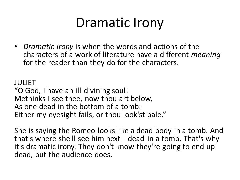Dramatic Irony Dramatic irony is when the words and actions of the characters of a work of literature have a different meaning for the reader than they do for the characters.