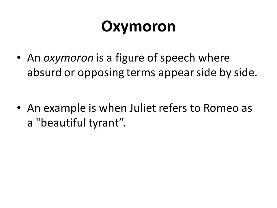 Oxymoron An oxymoron is a figure of speech where absurd or opposing terms appear side by side. An example is when Juliet refers to Romeo as a