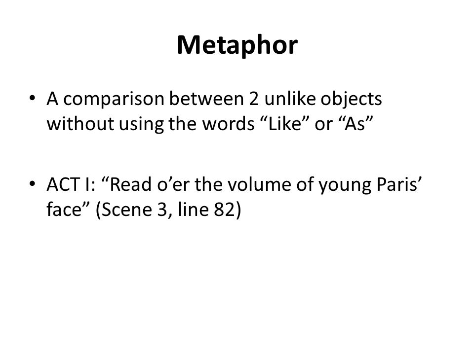 Metaphor A comparison between 2 unlike objects without using the words Like or As ACT I: Read oer the volume of young Paris face (Scene 3, line 82)