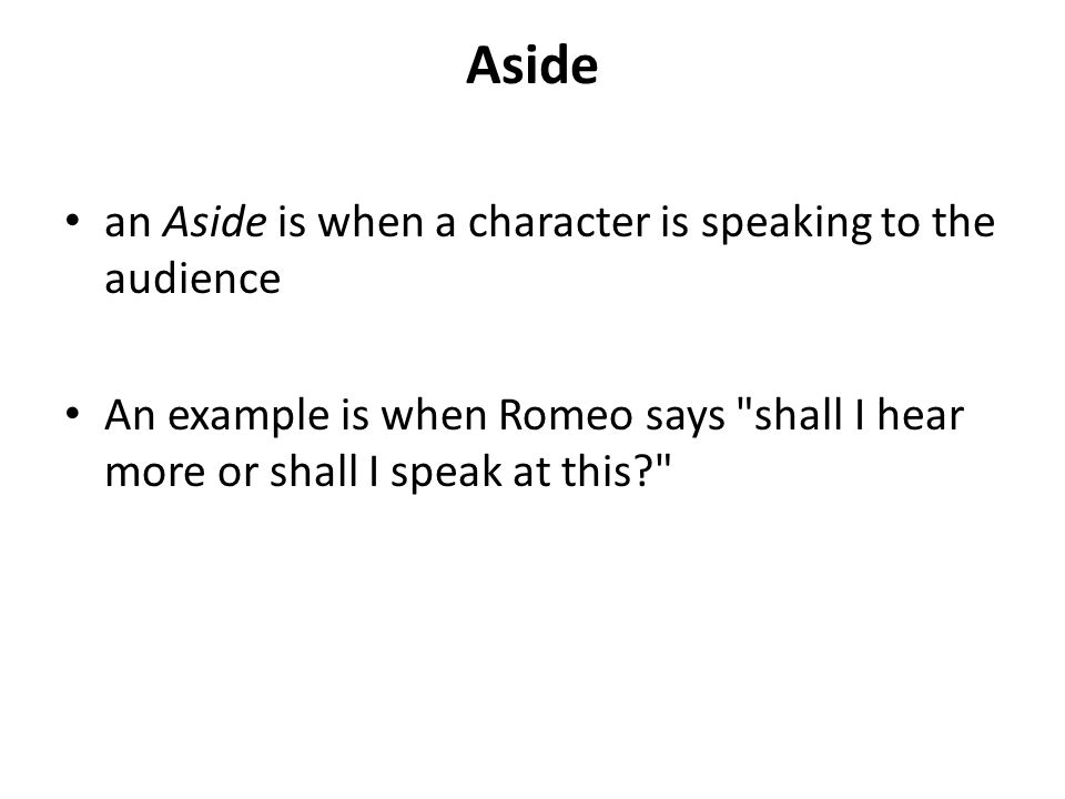 Aside an Aside is when a character is speaking to the audience An example is when Romeo says shall I hear more or shall I speak at this?