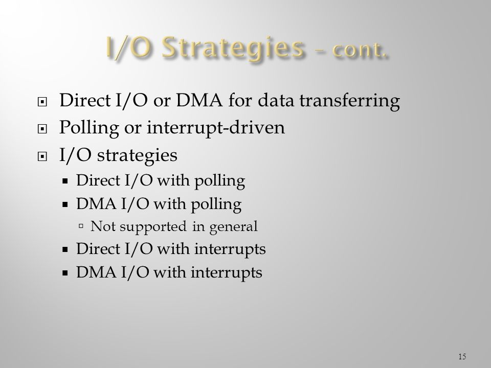 Direct I/O or DMA for data transferring Polling or interrupt-driven I/O strategies Direct I/O with polling DMA I/O with polling Not supported in gener