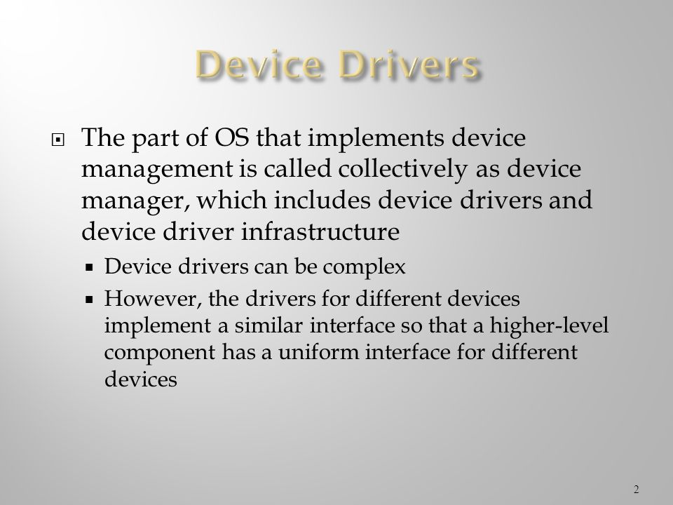 The part of OS that implements device management is called collectively as device manager, which includes device drivers and device driver infrastruct