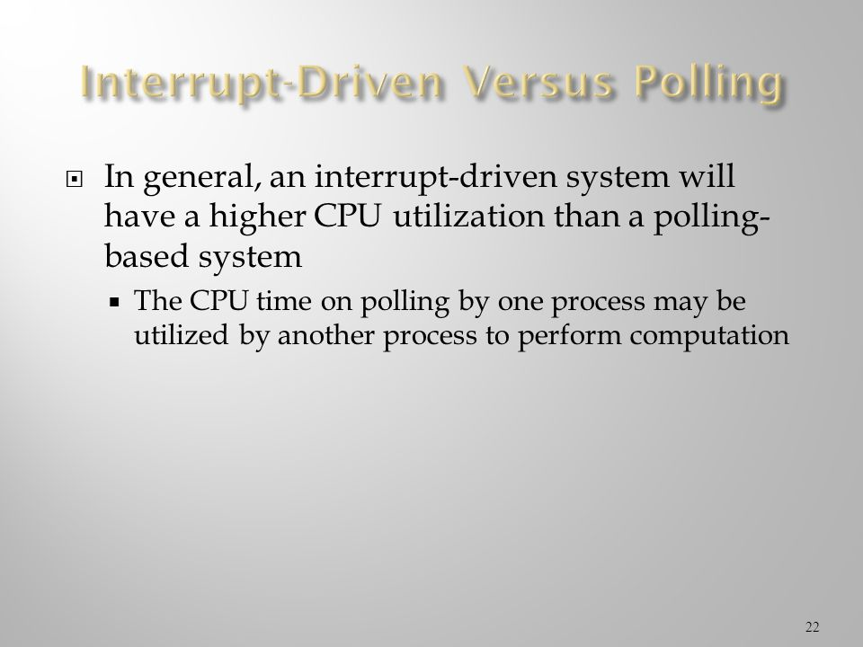 In general, an interrupt-driven system will have a higher CPU utilization than a polling- based system The CPU time on polling by one process may be u
