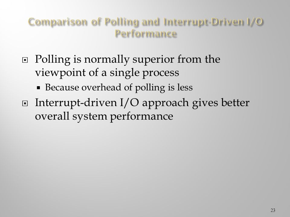 Polling is normally superior from the viewpoint of a single process Because overhead of polling is less Interrupt-driven I/O approach gives better ove